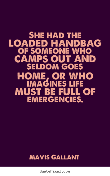 She had the loaded handbag of someone who camps out.. Mavis Gallant  life quote
