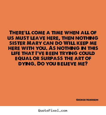 George Harrison picture quote - There'll come a time when all of us must leave here, then.. - Life quotes