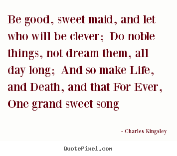 Be good, sweet maid, and let who will be clever;.. Charles Kingsley top life quote