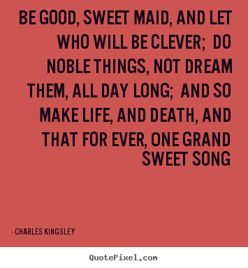 Diy picture quotes about life - Be good, sweet maid, and let who will be clever; do noble things, not..