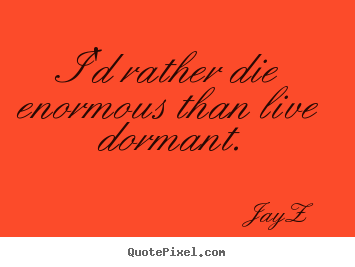 Quote about life - I'd rather die enormous than live dormant.