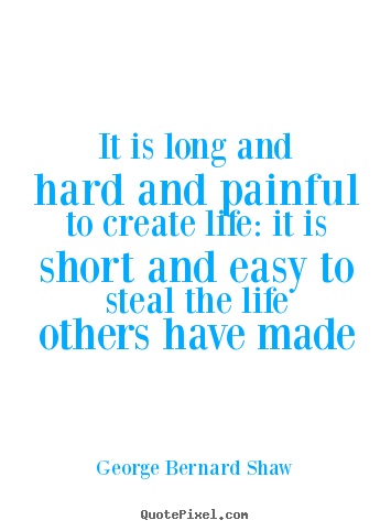 Create custom picture quote about life - It is long and hard and painful to create life: it is short and easy..