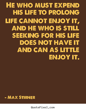 He who must expend his life to prolong life cannot enjoy it,.. Max Stirner good life quote