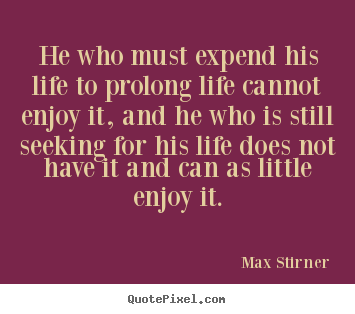 Create custom picture quotes about life - He who must expend his life to prolong life..