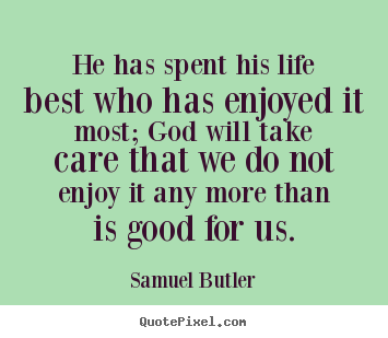 He has spent his life best who has enjoyed it most; god will take care.. Samuel Butler best life quotes