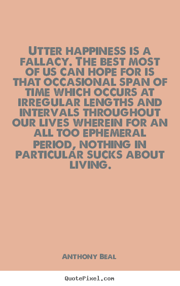 Life quotes - Utter happiness is a fallacy. the best most of us can hope for..