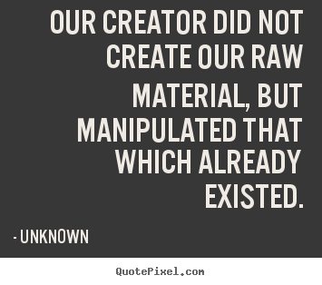 Unknown picture quotes - Our creator did not create our raw material, but manipulated.. - Life quotes