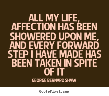 George Bernard Shaw picture quotes - All my life, affection has been showered upon me, and every forward.. - Life quote