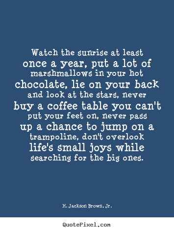 Design pictures sayings about life - Watch the sunrise at least once a year, put a lot of marshmallows..