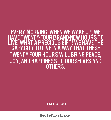Every morning, when we wake up, we have twenty-four brand-new.. Thich Nhat Hanh greatest life quote