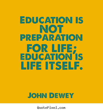 Create picture quotes about life - Education is not preparation for life; education is life itself.