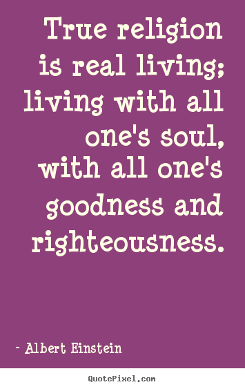 True religion is real living; living with all one's soul,.. Albert Einstein best life quotes