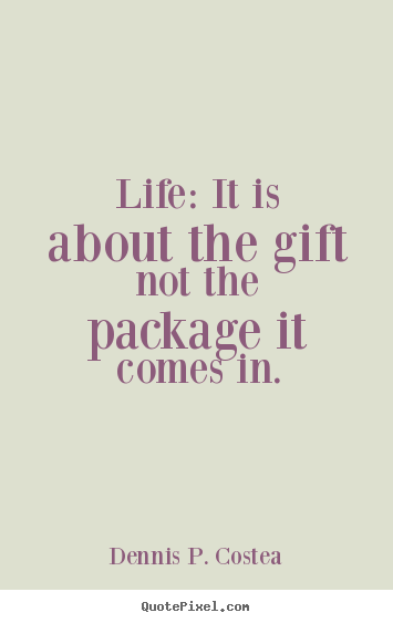 Quotes about life - Life: it is about the gift not the package it comes in.