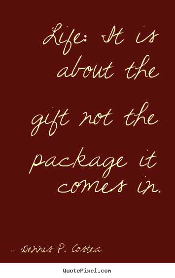 Quotes about life - Life: it is about the gift not the package it..