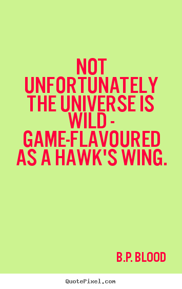 B.P. Blood photo quotes - Not unfortunately the universe is wild - game-flavoured as a hawk's wing. - Life quotes