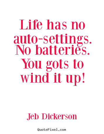 Life quote - Life has no auto-settings. no batteries. you gots to wind it up!