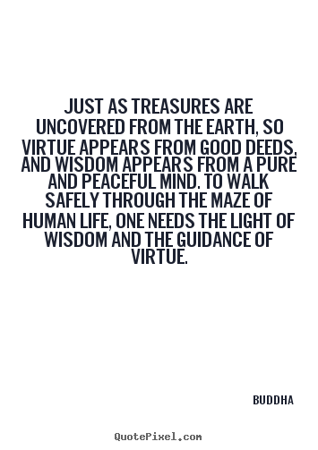 Create your own poster quotes about life - Just as treasures are uncovered from the earth, so virtue appears..