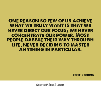One reason so few of us achieve what we truly want is.. Tony Robbins top life quote