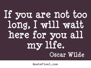 Life quote - If you are not too long, i will wait here for you..