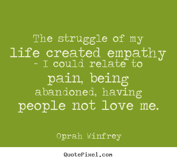 Customize picture quotes about life - The struggle of my life created empathy - i could relate to pain,..