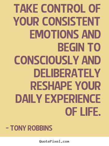 Tony Robbins picture quotes - Take control of your consistent emotions and begin to.. - Life sayings