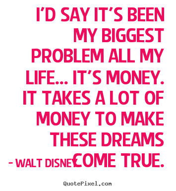 How to design image quotes about life - I'd say it's been my biggest problem all my life... it's money. it takes..