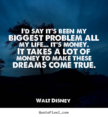 I'd say it's been my biggest problem all my life..... Walt Disney famous life quotes