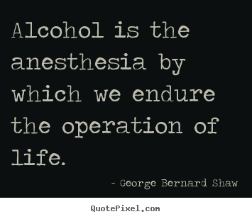 George Bernard Shaw poster quotes - Alcohol is the anesthesia by which we endure the operation.. - Life quote
