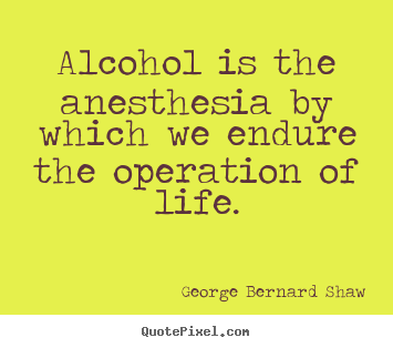 Alcohol is the anesthesia by which we endure.. George Bernard Shaw  life quotes