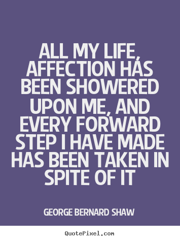 George Bernard Shaw picture quotes - All my life, affection has been showered upon me, and.. - Life quotes