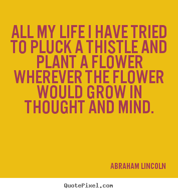 All my life i have tried to pluck a thistle and plant a flower wherever.. Abraham Lincoln greatest life quotes
