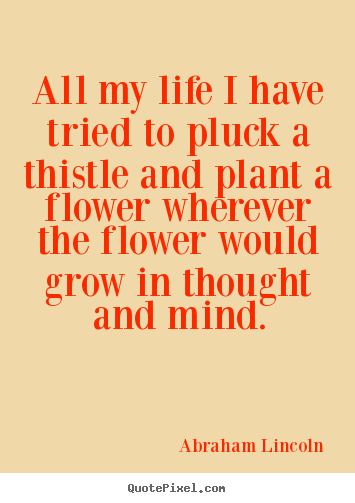 Life quote - All my life i have tried to pluck a thistle and..