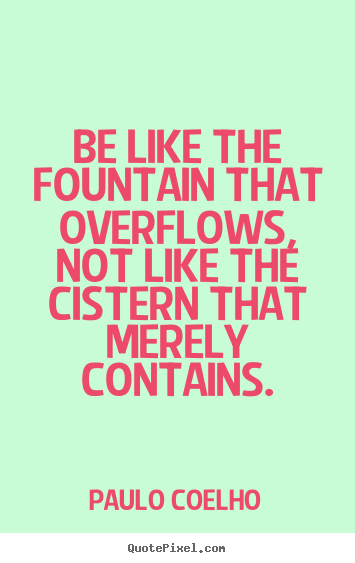 Paulo Coelho picture quotes - Be like the fountain that overflows, not like the cistern that.. - Life quote
