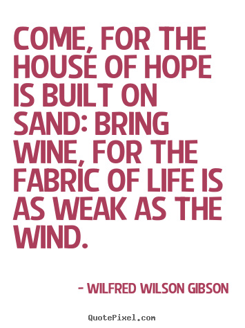 Quote about life - Come, for the house of hope is built on..