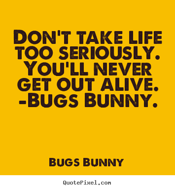 Quotes about life - Don't take life too seriously. you'll never get out alive. -bugs..
