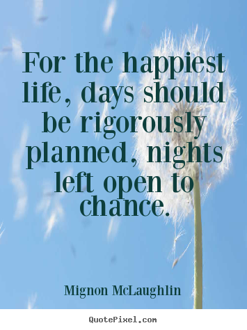 For the happiest life, days should be rigorously.. Mignon McLaughlin famous life quotes