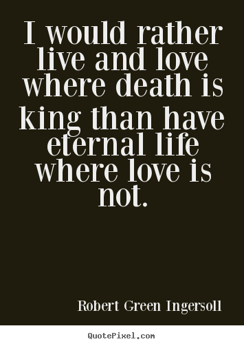 I would rather live and love where death is king.. Robert Green Ingersoll top life quotes