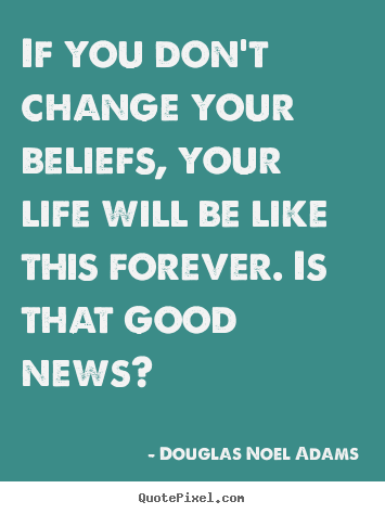 If you don't change your beliefs, your life will be like this forever... Douglas Noel Adams famous life quotes