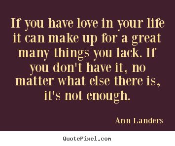 Quotes about life - If you have love in your life it can make..