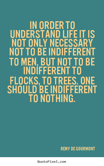 Quotes about life - In order to understand life it is not only necessary not to be indifferent..