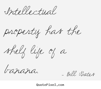 Quotes about life - Intellectual property has the shelf life of a banana.