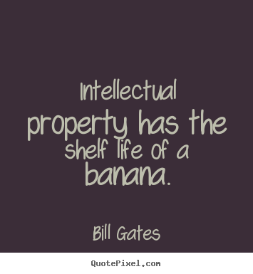 Bill Gates image quotes - Intellectual property has the shelf life of a banana. - Life sayings
