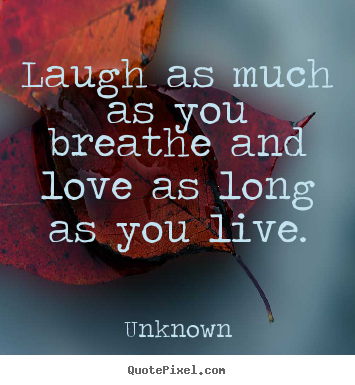 Laugh as much as you breathe and love as long.. Unknown top life quotes