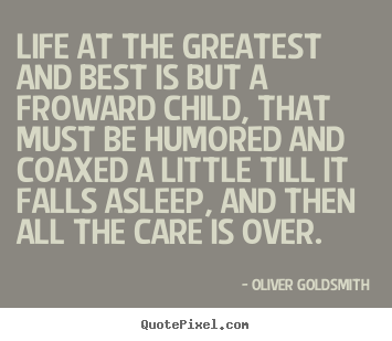 Life quote - Life at the greatest and best is but a froward child, that must..