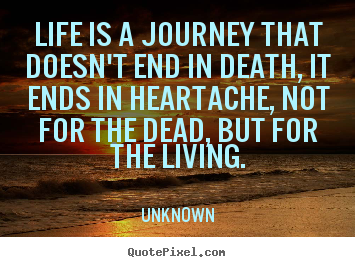 Quotes about life - Life is a journey that doesn't end in death, it ends in heartache,..