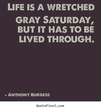 Sayings about life - Life is a wretched gray saturday, but it has to be lived through.