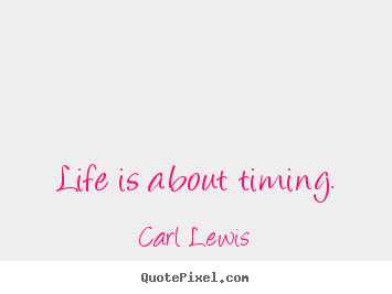Life is about timing. Carl Lewis good life quotes