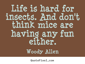 Life sayings - Life is hard for insects. and don't think..