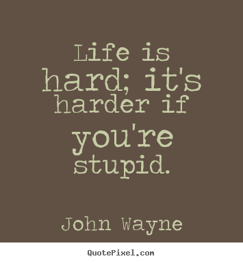 Quote about life - Life is hard; it's harder if you're stupid.