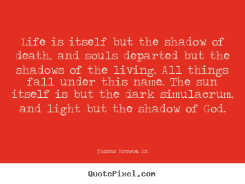 Quotes about life - Life is itself but the shadow of death, and souls departed..